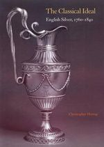 The Classical Ideal : English Silver, 1760-1840 - Christopher Hartop