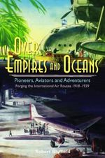 Over Empires and Oceans : Pioneers, Aviators and Adventurers - Forging the International Air Routes 1918-1939 - Robert Bluffield