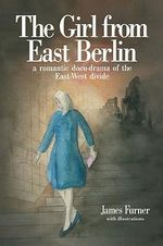 The Girl from East Berlin : A Romantic Docu-Drama of the East-West Divide - James Furner