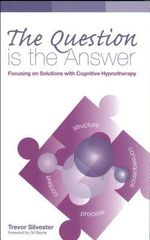 The Question is the Answer : Focusing on Solutions with Cognitive Hypnotherapy - Trevor Silvester