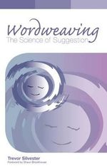 Wordweaving: Volume 1 : The Science of Suggestion - A Comprehensive Guide to Creating Hypnotic Language - Trevor Silvester