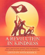 A Revolution in Kindness : Fierce, Tenacious and Visionary Views on Kindness by Annie Lennox, Ralph Nader, Matthew Fox and  Many More