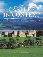 Castles in Context : Power, Symbolism and Landscape, 1066 to 1500 - Robert Liddiard