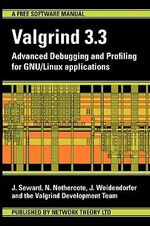 Valgrind 3.3 - Advanced Debugging and Profiling for GNU/Linux Applications : Advanced Debugging and Profiling for GNU / Linux Applications - N Nethercote