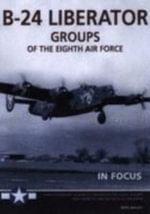 B-24 `Liberator' Groups of the Eighth Air Force : In Focus - Mike Bailey