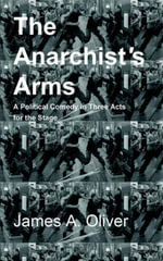 The Anarchist's Arms : A Political Comedy for the Stage in Three Acts - James A. Oliver