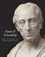 Fame and Friendship : Pope, Roubiliac and the Portrait Bust - Malcolm Baker