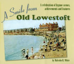 A Smile from Old Lowestoft : A Celebration of Bygone Scenes, Achievements and Features - Malcolm Roger White