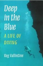 Deep in the Blue : A Life of Diving - Reg Vallintine
