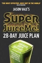 Super Juice Me! : 28 Day Juice Plan - Jason Vale