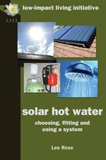 Solar Hot Water : Choosing, Fitting and Using a System - Lee Rose