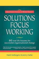 Solutions Focus Working : 80 Real-life Lessons for Successful Organisational Change - Mark McKergow