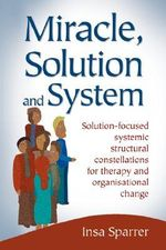 Miracle, Solution and System : Solution-Focused Systemic Structural Constellations for Therapy and Organisational Change - Insa Sparrer