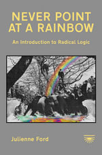 Never Point at a Rainbow : An Introduction to Radical Logic - Julienne Ford
