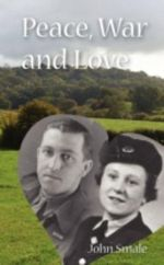Peace, War and Love : A Tale of Growing Up, Going to War and Finding Peace in Love - John Smale