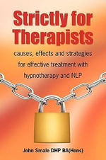 Strictly for Therapists : Causes, Effects and Strategies for Effective Treatment with Hypnotherapy and NLP - John Smale