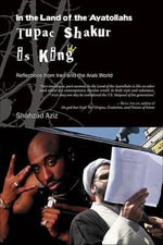 In the Land of the Ayatollahs Tupac Shakur is King : Reflections from Iran and the Arab World - Shahzad Aziz