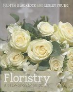 Floristry : A Step-by-step Guide - Judith Blacklock
