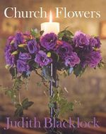 Church Flowers :  The Essential Guide to Arranging Flowers in Church - Judith Blacklock