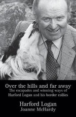 Over the Hills and Far Away : The Escapades and Winning Ways of Harford Logan and His Border Collies - Harford Logan
