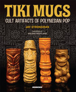 Tiki Mugs : Cult Artifacts of Polynesian Pop - Jay Strongman