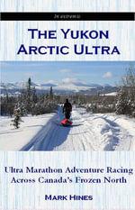 The Yukon Arctic Ultra : Ultra Marathon Adventure Racing Across Canada's Frozen North - Mark Hines