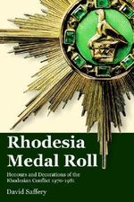 The Rhodesia Medal Roll : Honours and Decorations of the Rhodesian Conflict 1970 -1981