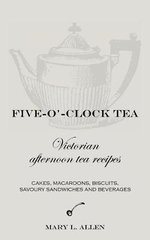 Five-O'-Clock Tea : Victorian Afternoon Tea Recipes, Including Cakes, Macaroons, Savoury Sandwiches and Beverages - Mary L. Allen