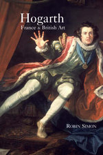 Hogarth : France and British Art : The Rise of the Arts in 18th-century Britain - Robin Simon
