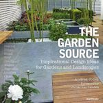 The Garden Source : Inspirational Design Ideas for Gardens and Landscapes - Andrea Jones