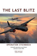 The Last Blitz :  Operation Steinbock, the Luftwaffe's Last Blitz on Britain - January to May 1944 - Ron Mackay