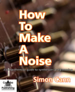 How to Make a Noise : A Comprehensive Guide to Synthesizer Programming - Simon Cann