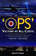 OPS : Victory at All Costs : Operations Over Hitler's Reich with the Crews of Bomber Command 1939-1945 : Their War - Their Words - Andrew R. B. Simpson
