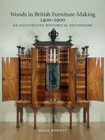Woods in British Furniture-making 1400 - 1900 : An Illustrated Historical Dictionary - Adam Bowett