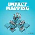 Impact Mapping : Making a Big Impact with Software Products and Projects - Gojko Adzic
