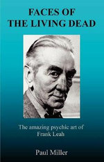 Faces of the Living Dead : The Amazing Psychic Art of Frank Leah - Paul Miller