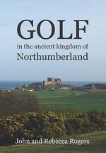 Golf in the Ancient Kingdom of Northumberland - John Rogers
