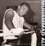 Muhammad Ali : The Illustrated Biography : A Unique Collection of 200 Classic, Rare and Unseen Photographs - Christine Kidney