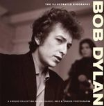 Bob Dylan  : The Illustrated Biography : A Unique Collection of 200 Classic, Rare & Unseen Photographs - Chris Rushby