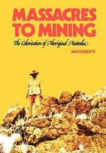Massacres to Mining : the Colonisation of Aboriginal Australia - Jan Roberts