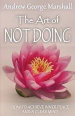 The Art of Not Doing : How to Achieve Inner Peace and a Clear Mind - Andrew George Marshall
