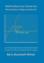 Wealth without Cost: Volume 2 : White Alchemy in Religion and the Arts - Barry Bracewell-Milnes