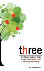 Three : The Definitive Student's Guide to the Extended Essay and Theory of Knowledge - Alexander Zouev