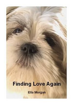 Finding Love Again : The Low-Down on Life from Three Dachshunds - Ella Morgan