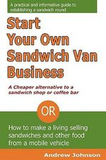 Start Your Own Sandwich Van Business - a Cheaper Alternative to a Sandwich Shop or Coffee Bar : Or How to Make a Living Selling Sandwiches and Other Food from a Mobile Vehicle - Andrew Johnson