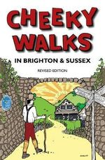 Cheeky Walks in Brighton & Sussex : Read it, Know it, Use it - Tim Bick