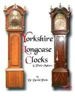An Exhibition of Yorkshire Grandfather Clocks - Yorkshire Longcase Clocks and Their Makers from 1720 to 1860 : Pt. 1 - David Firth