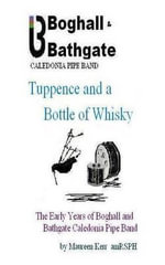 Tuppence and a Bottle of Whisky : The Early Years of Boghall and Bathgate Caledonia Pipe Band - Maureen Kerr