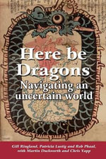 Here be Dragons : Navigating an Uncertain World - Gill G. Ringland