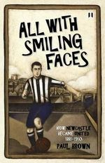 All with Smiling Faces : How Newcastle Became United, 1881-1910 - Paul Brown